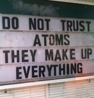 Do not trust atoms, they makeup everything